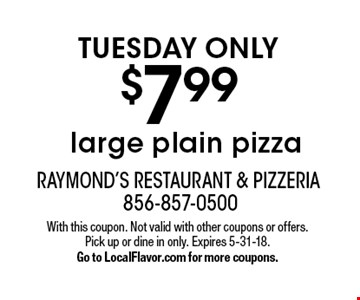 TUESDAY ONLY $7.99 large plain pizza. With this coupon. Not valid with other coupons or offers. Pick up or dine in only. Expires 5-31-18. Go to LocalFlavor.com for more coupons.