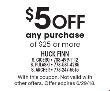 $5 Off any purchase of $25 or more. With this coupon. Not valid with other offers. Offer expires 6/29/18.