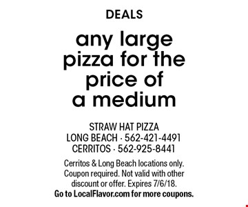 DEALS any large pizza for the price of a medium. Cerritos & Long Beach locations only. Coupon required. Not valid with other discount or offer. Expires 7/6/18. Go to LocalFlavor.com for more coupons.