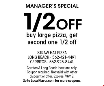MANAGER'S SPECIAL 1/2 OFF buy large pizza, get second one 1/2 off. Cerritos & Long Beach locations only. Coupon required. Not valid with other discount or offer. Expires 7/6/18. Go to LocalFlavor.com for more coupons.