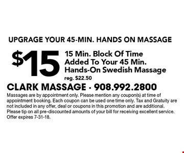 UPGRAGE YOUR 45-MIN. HANDS ON MASSAGE! $15 for 15 Min. Block Of Time Added To Your 45 Min. Hands-On Swedish Massage (reg. $22.50). Massages are by appointment only. Please mention any coupon(s) at time of appointment booking. Each coupon can be used one time only. Tax and Gratuity are not included in any offer, deal or coupons in this promotion and are additional. Please tip on all pre-discounted amounts of your bill for receiving excellent service. Offer expires 7-31-18.