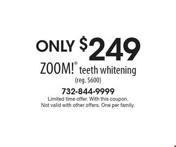 Only $249 Zoom! teeth whitening (reg. $600). Limited time offer. With this coupon. Not valid with other offers. One per family.
