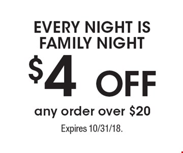 EVERY NIGHT IS FAMILY NIGHT. $4 OFF any order over $20. Expires 10/31/18.