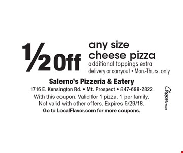 1/2 Off any size cheese pizza additional toppings extra delivery or carryout - Mon.-Thurs. only. With this coupon. Valid for 1 pizza. 1 per family. Not valid with other offers. Expires 6/29/18. Go to LocalFlavor.com for more coupons.