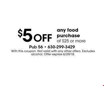 $5 off any food purchase of $25 or more. With this coupon. Not valid with any other offers. Excludes alcohol. Offer expires 6/29/18.