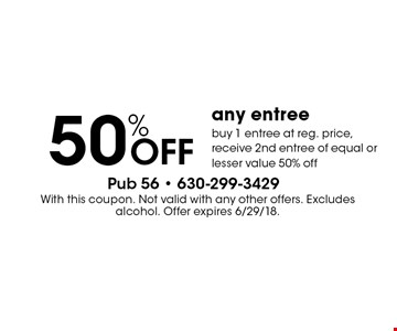 50% off any entree. Buy 1 entree at reg. price, receive 2nd entree of equal or lesser value 50% off. With this coupon. Not valid with any other offers. Excludes alcohol. Offer expires 6/29/18.