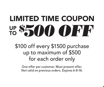 Limited Time Coupon Up To $500 off $100 off every $1500 purchase up to maximum of $500 for each order only. One offer per customer. Must present offer. Not valid on previous orders. Expires 6-8-18.
