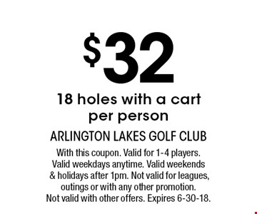 $3218 holes with a cartper person. With this coupon. Valid for 1-4 players. Valid weekdays anytime. Valid weekends & holidays after 1pm. Not valid for leagues, outings or with any other promotion. Not valid with other offers. Expires 6-30-18.