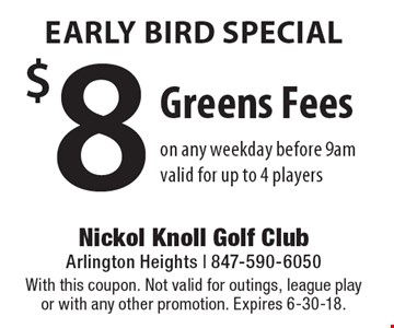 Early bird special $8 greens fees on any weekday before 9am. Valid for up to 4 players. With this coupon. Not valid for outings, league play or with any other promotion. Expires 6-30-18.