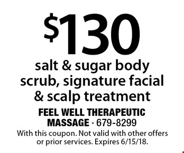 $130 salt & sugar body scrub, signature facial & scalp treatment. With this coupon. Not valid with other offers or prior services. Expires 6/15/18.
