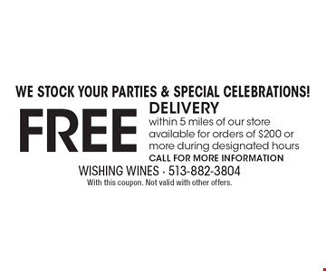 We Stock Your Parties & Special Celebrations! Free DELIVERY within 5 miles of our store available for orders of $200 or more during designated hours. Call for more information. With this coupon. Not valid with other offers.
