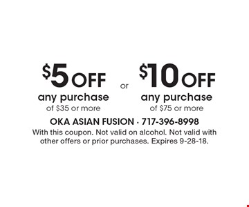$5 Off any purchase of $35 or more. $10 Off any purchase of $75 or more. With this coupon. Not valid on alcohol. Not valid with other offers or prior purchases. Expires 9-28-18.