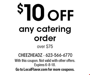 $10 OFF any catering order over $75. With this coupon. Not valid with other offers. Expires 6-8-18. Go to LocalFlavor.com for more coupons.