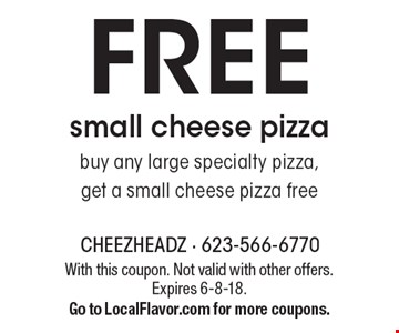 FREE small cheese pizza. Buy any large specialty pizza, get a small cheese pizza free. With this coupon. Not valid with other offers. Expires 6-8-18. Go to LocalFlavor.com for more coupons.