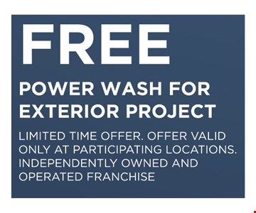 FREE POWER WASH FOR EXTERIOR PROJECT. LIMITED TIME OFFER. OFFER VALID ONLY AT PARTICIPATING LOCATIONS. INDEPENDENTLY OWNED AND OPERATED FRANCHISE