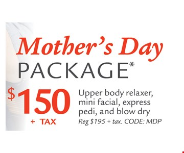 $150 + tax Mother's Day package* Upper body relaxer, mini facial, express pedi, and blow dry. Reg. $195 + tax. CODE: MDP. Offer expires 5/13/18. Can't be combined with any other offer. No cash value.