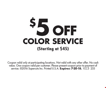 $5 Off Color Service (Starting at $45). Coupon valid only at participating locations. Not valid with any other offer. No cash value. One coupon valid per customer. Please present coupon prior to payment of service. 2016 Supercuts Inc. Printed U.S.A. Expires: 7-20-18. 1CC5233