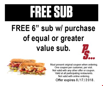 FREE SUB. Free 6 inch sub with purchase of equal or greater value sub. Must present original coupon when ordering. One coupon per customer, per visit. Not valid with any other offer or coupon. Valid at all participating restaurants. Not valid with online ordering. Offer expires 8-17-18.
