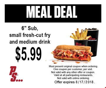 MEAL DEAL. 6 inch sub, small fresh-cut fry and medium drink $5.99. Must present original coupon when ordering. One coupon per customer, per visit. Not valid with any other offer or coupon. Valid at all participating restaurants. Not valid with online ordering. Offer expires 8-17-18.