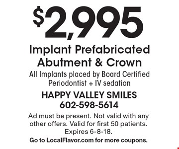 $2,995 Implant Prefabricated Abutment & CrownAll Implants placed by Board Certified Periodontist + IV sedation. Ad must be present. Not valid with any other offers. Valid for first 50 patients. Expires 6-8-18.Go to LocalFlavor.com for more coupons.
