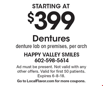 Starting at $399 Dentures. denture lab on premises, per arch. Ad must be present. Not valid with any other offers. Valid for first 50 patients. Expires 6-8-18. Go to LocalFlavor.com for more coupons.