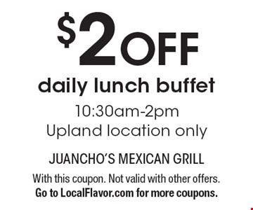 $2 off daily lunch buffet 10:30am-2pm. Upland location only. With this coupon. Not valid with other offers. Go to LocalFlavor.com for more coupons.