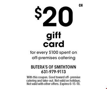 $20 gift card for every $100 spent on off-premises catering. With this coupon. Good toward off- premise catering and take-out. Not valid on holidays. Not valid with other offers. Expires 6-15-18.