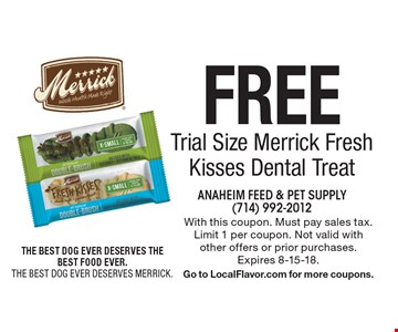 Free Trial Size Merrick Fresh Kisses Dental Treat. With this coupon. Must pay sales tax. Limit 1 per coupon. Not valid with other offers or prior purchases. Expires 8-15-18. Go to LocalFlavor.com for more coupons.