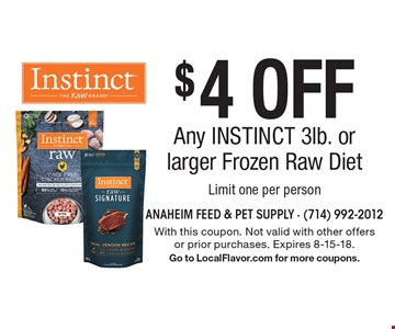$4 Off Any INSTINCT 3lb. or larger Frozen Raw Diet. Limit one per person. With this coupon. Not valid with other offers or prior purchases. Expires 8-15-18. Go to LocalFlavor.com for more coupons.