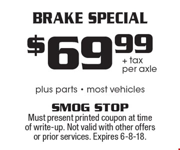$69.99 + tax per axle Brake Special plus parts - most vehicles. Must present printed coupon at time of write-up. Not valid with other offers or prior services. Expires 6-8-18.