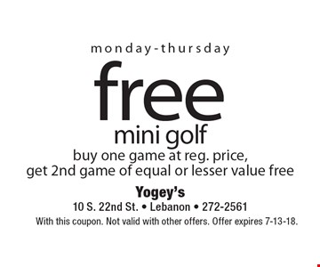 monday-thursday free mini golf buy one game at reg. price, get 2nd game of equal or lesser value free. With this coupon. Not valid with other offers. Offer expires 7-13-18.