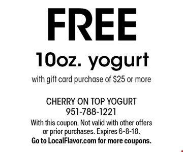 FREE 10oz. yogurt with gift card purchase of $25 or more. With this coupon. Not valid with other offers or prior purchases. Expires 6-8-18. Go to LocalFlavor.com for more coupons.