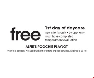 free 1st day of daycare new clients only - by appt only must have completed temperament evaluation. With this coupon. Not valid with other offers or prior services. Expires 6-29-18.