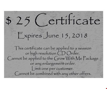 Expires June 15, 2018. This certificate can be applied to a session or high resolution CD Order. Cannot be applied to the Grow With Me Package or any enlargement order. Limit one per customer. Cannot be combined with any other offers.