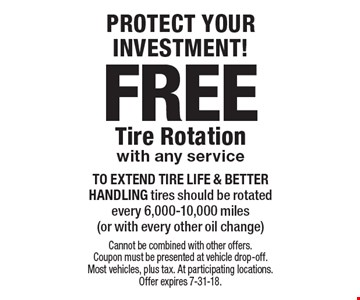 PROTECT YOUR INVESTMENT! FREE To EXTEND TIRE LIFE & BETTER HANDLING tires should be rotated every 6,000-10,000 miles (or with every other oil change) Tire Rotationwith any service. Cannot be combined with other offers. Coupon must be presented at vehicle drop-off.Most vehicles, plus tax. At participating locations. Offer expires 7-31-18.