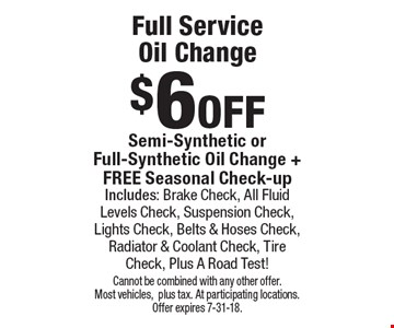 $6 off Full Service Oil Change Semi-Synthetic or Full-Synthetic Oil Change + FREE Seasonal Check-up Includes: Brake Check, All Fluid Levels Check, Suspension Check, Lights Check, Belts & Hoses Check, Radiator & Coolant Check, Tire Check, Plus A Road Test!. Cannot be combined with any other offer. Most vehicles,plus tax. At participating locations. Offer expires 7-31-18.