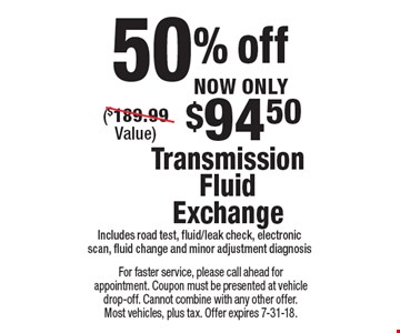 NOW ONLY $94.50 Transmission Fluid Exchange ($189.99 Value)Includes road test, fluid/leak check, electronic scan, fluid change and minor adjustment diagnosis50% off . For faster service, please call ahead for appointment. Coupon must be presented at vehicle drop-off. Cannot combine with any other offer. Most vehicles, plus tax. Offer expires 7-31-18.