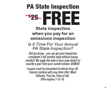 PA State InspectionIs It Time For Your Annual PA State Inspection?FREE State inspectionwhen you pay for anemissions inspection Did you know... you can get your inspection completed 2 full months early without losing months? We apply the date of your new sticker to exactly a year from your current sticker. BONUS!. Coupon must be presented at vehicle drop-off. Cannot combine with any other offer. Most Vehicles. Plus tax. Pass or fail. Offer expires 7-31-18.