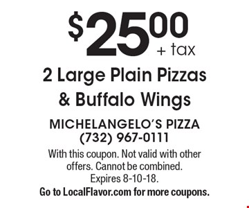 $25.00 + tax 2 Large Plain Pizzas & Buffalo Wings. With this coupon. Not valid with other offers. Cannot be combined. Expires 8-10-18.Go to LocalFlavor.com for more coupons.