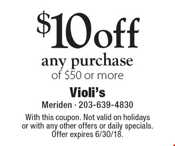 $10 off any purchase of $50 or more. With this coupon. Not valid on holidays or with any other offers or daily specials. Offer expires 6/30/18.