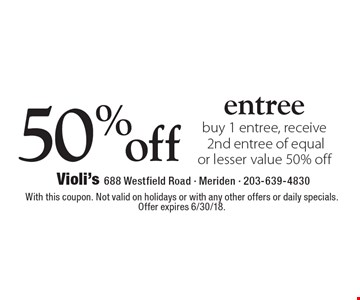 50% off entree buy 1 entree, receive 2nd entree of equal or lesser value 50% off. With this coupon. Not valid on holidays or with any other offers or daily specials. Offer expires 6/30/18.