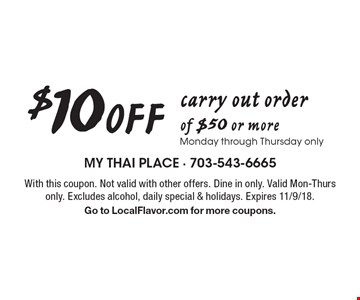 $10 off carry out order of $50 or more. Monday through Thursday only. With this coupon. Not valid with other offers. Dine in only. Valid Mon-Thurs only. Excludes alcohol, daily special & holidays. Expires 11/9/18. Go to LocalFlavor.com for more coupons.