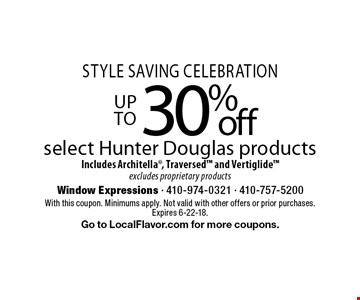 Style Saving Celebration up to 30% off select Hunter Douglas products Includes Architella, Traversed and Vertiglide excludes proprietary products. With this coupon. Minimums apply. Not valid with other offers or prior purchases. Expires 6-22-18.Go to LocalFlavor.com for more coupons.