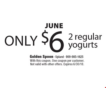 JUNE only $6 2 regular yogurts. With this coupon. One coupon per customer. Not valid with other offers. Expires 6/30/18.