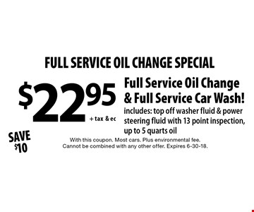 full service oil change special $22.95+ tax& ec Full Service Oil Change & Full Service Car Wash! includes: top off washer fluid & power steering fluid with 13 point inspection, up to 5 quarts oil Save $10. With this coupon. Most cars. Plus environmental fee. Cannot be combined with any other offer. Expires 6-30-18.