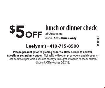 $5 Off lunch or dinner check of $30 or more, dine in - Sat.-Thurs. only. Please present prior to placing order to allow server to answer questions regarding coupon. Not valid with other promotions and discounts. One certificate per table. Excludes holidays. 18% gratuity added to check prior to discount. Offer expires 6/22/18.