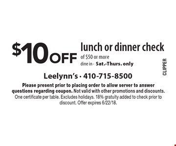 $10 Off lunch or dinner check of $50 or more, dine in -Sat.-Thurs. only. Please present prior to placing order to allow server to answer questions regarding coupon. Not valid with other promotions and discounts. One certificate per table. Excludes holidays. 18% gratuity added to check prior to discount. Offer expires 6/22/18.