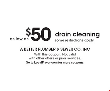 as low as $50 drain cleaning. some restrictions apply. With this coupon. Not valid with other offers or prior services. Go to LocalFlavor.com for more coupons.