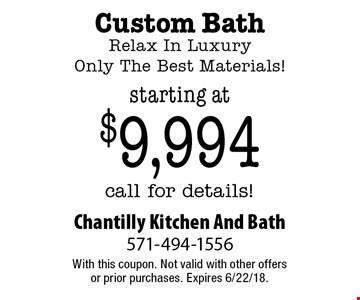 Custom Bath Relax In Luxury Only The Best Materials! starting at $9,994 call for details!. With this coupon. Not valid with other offers or prior purchases. Expires 6/22/18.