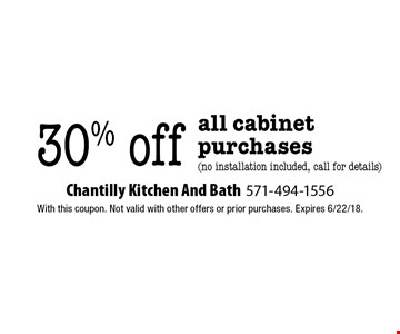 30% off all cabinet purchases (no installation included, call for details). With this coupon. Not valid with other offers or prior purchases. Expires 6/22/18.